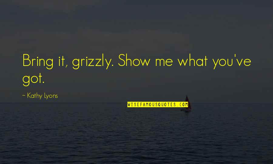 Mrs Lyons Quotes By Kathy Lyons: Bring it, grizzly. Show me what you've got.