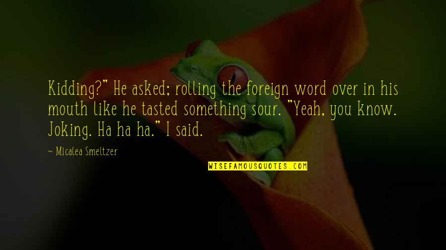 "Mrs Lyons Quotes By Micalea Smeltzer: Kidding?"" He asked; rolling the foreign word over"