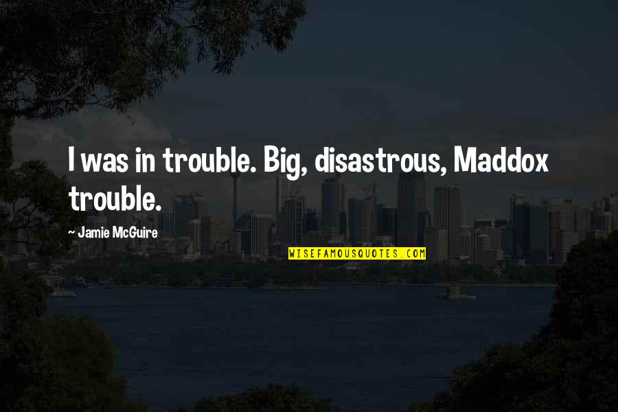 Mrs Maddox Quotes By Jamie McGuire: I was in trouble. Big, disastrous, Maddox trouble.
