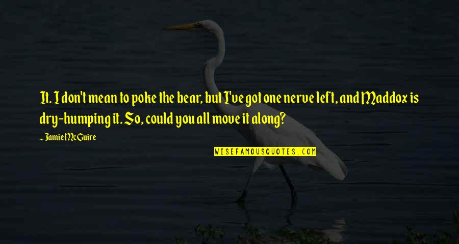 Mrs Maddox Quotes By Jamie McGuire: It. I don't mean to poke the bear,