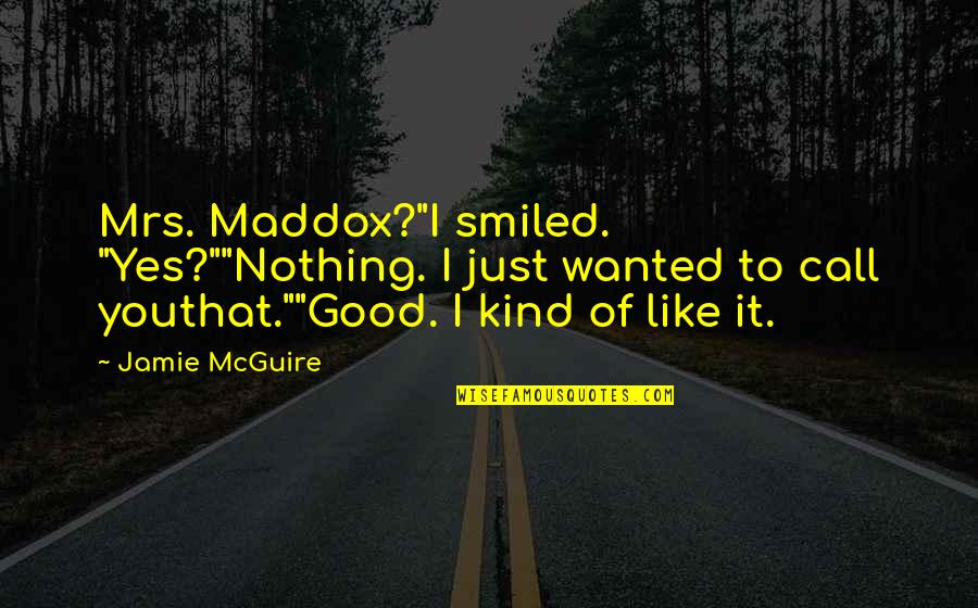 """Mrs Maddox Quotes By Jamie McGuire: Mrs. Maddox?""""I smiled. """"Yes?""""""""Nothing. I just wanted to"""