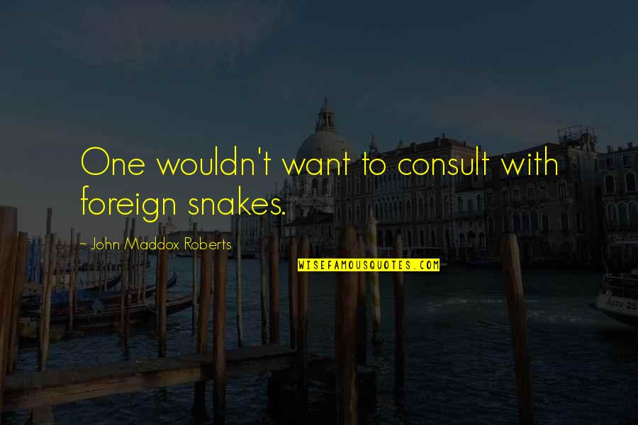 Mrs Maddox Quotes By John Maddox Roberts: One wouldn't want to consult with foreign snakes.