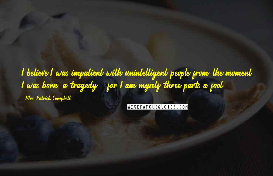 Mrs. Patrick Campbell quotes: I believe I was impatient with unintelligent people from the moment I was born: a tragedy - for I am myself three-parts a fool ...