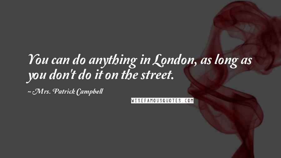 Mrs. Patrick Campbell quotes: You can do anything in London, as long as you don't do it on the street.