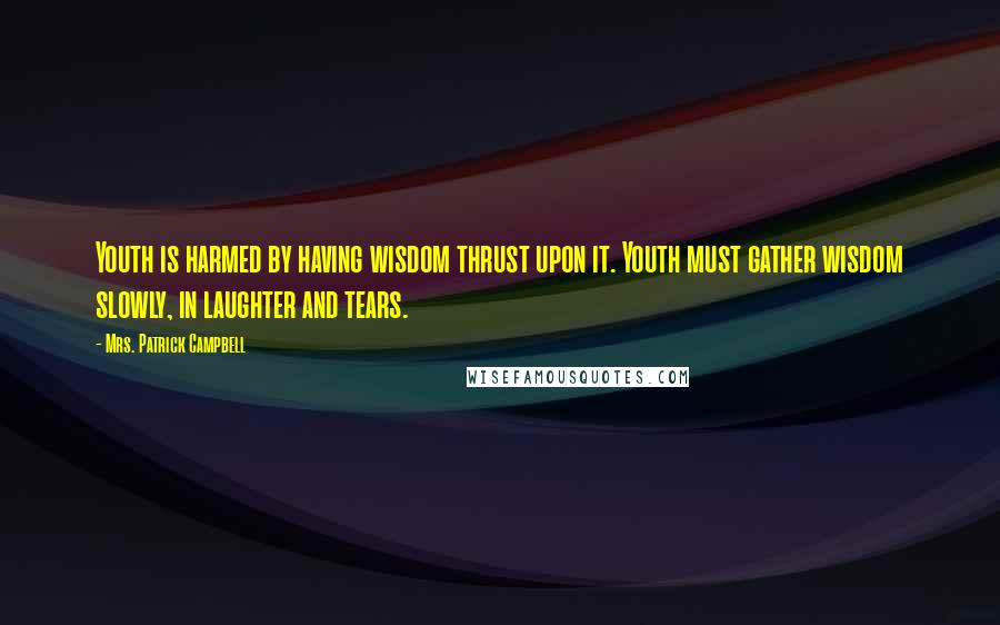 Mrs. Patrick Campbell quotes: Youth is harmed by having wisdom thrust upon it. Youth must gather wisdom slowly, in laughter and tears.