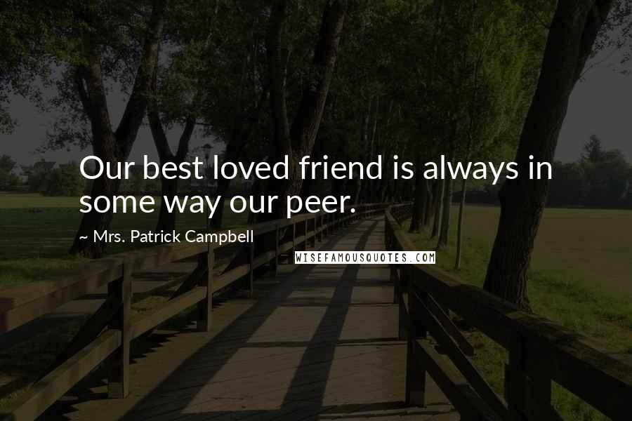 Mrs. Patrick Campbell quotes: Our best loved friend is always in some way our peer.