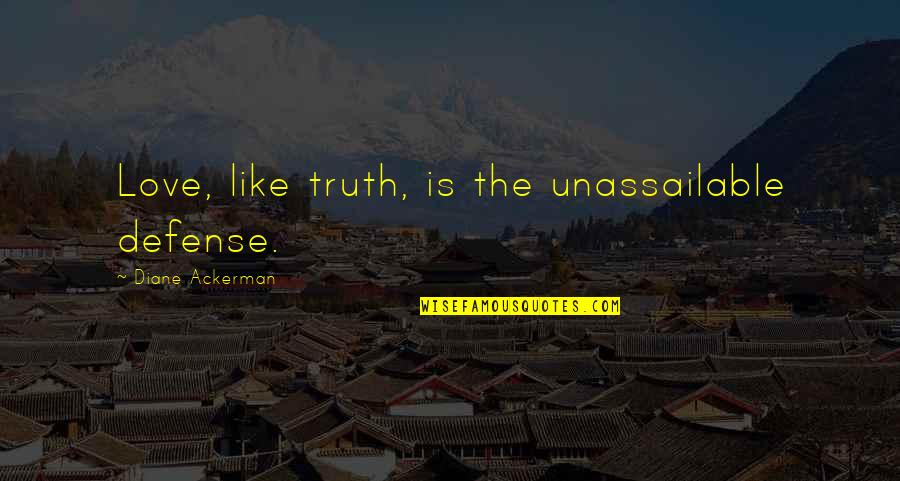Mrs Pincent Quotes By Diane Ackerman: Love, like truth, is the unassailable defense.