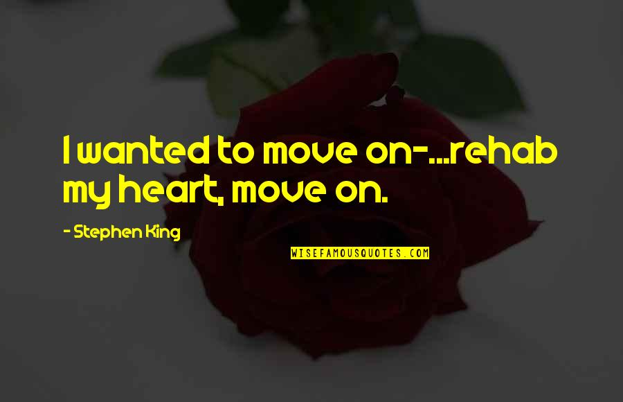 Mst3k Beginning Of The End Quotes By Stephen King: I wanted to move on-...rehab my heart, move
