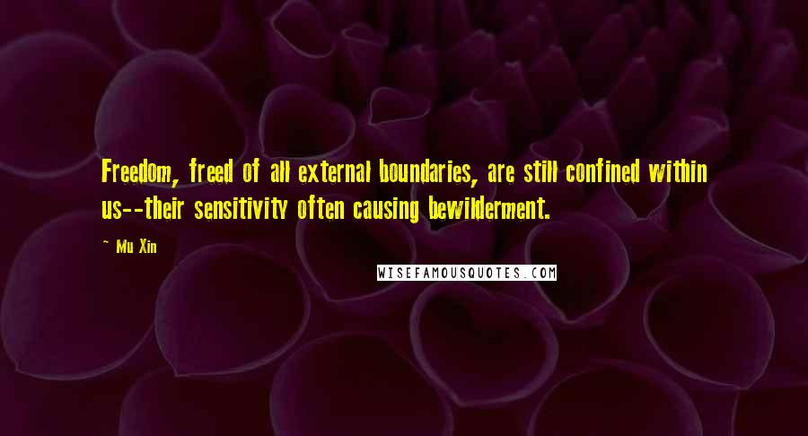 Mu Xin quotes: Freedom, freed of all external boundaries, are still confined within us--their sensitivity often causing bewilderment.