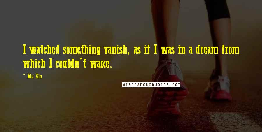 Mu Xin quotes: I watched something vanish, as if I was in a dream from which I couldn't wake.