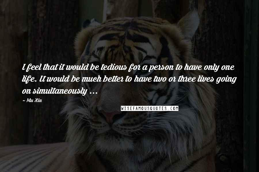 Mu Xin quotes: I feel that it would be tedious for a person to have only one life. It would be much better to have two or three lives going on simultaneously ...