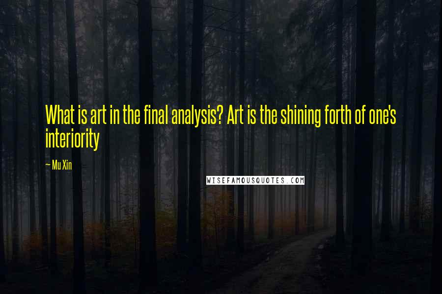Mu Xin quotes: What is art in the final analysis? Art is the shining forth of one's interiority