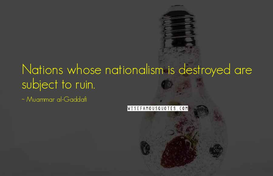 Muammar Al-Gaddafi quotes: Nations whose nationalism is destroyed are subject to ruin.