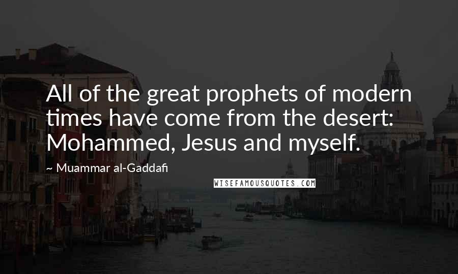 Muammar Al-Gaddafi quotes: All of the great prophets of modern times have come from the desert: Mohammed, Jesus and myself.