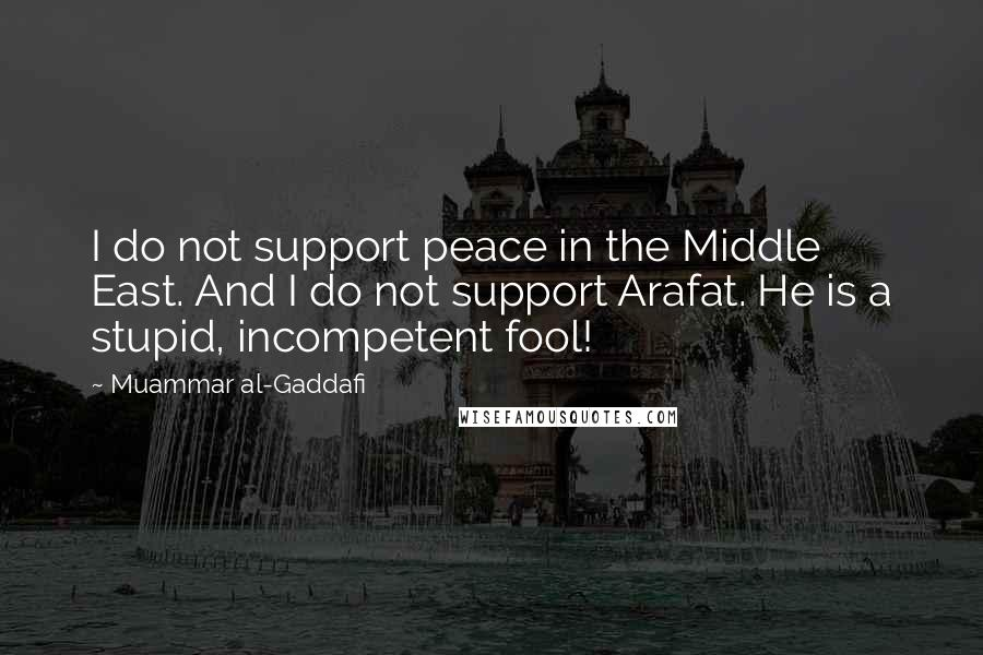 Muammar Al-Gaddafi quotes: I do not support peace in the Middle East. And I do not support Arafat. He is a stupid, incompetent fool!