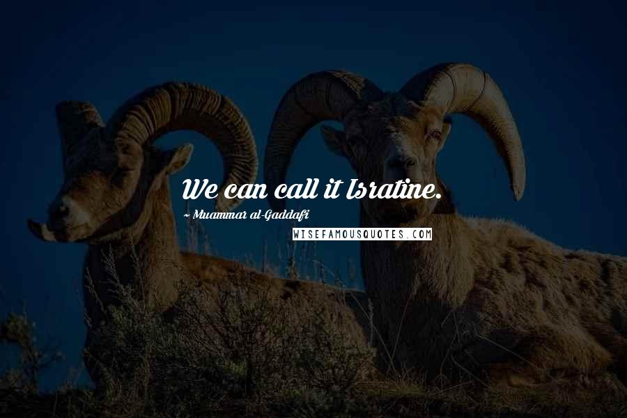 Muammar Al-Gaddafi quotes: We can call it Isratine.