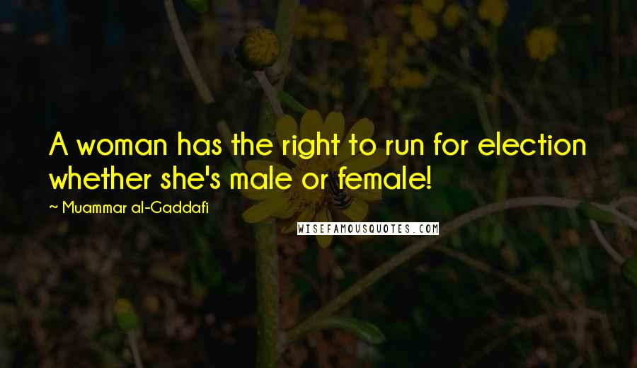 Muammar Al-Gaddafi quotes: A woman has the right to run for election whether she's male or female!