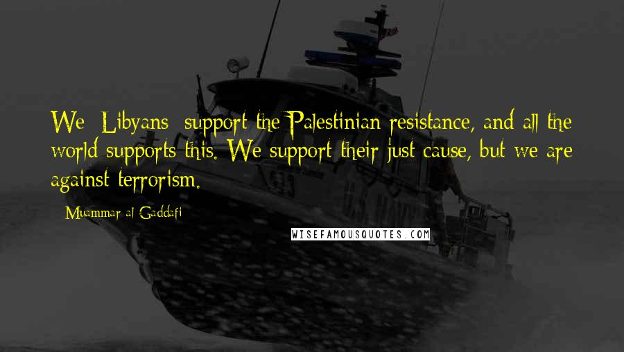 Muammar Al-Gaddafi quotes: We [Libyans] support the Palestinian resistance, and all the world supports this. We support their just cause, but we are against terrorism.