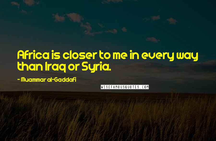 Muammar Al-Gaddafi quotes: Africa is closer to me in every way than Iraq or Syria.