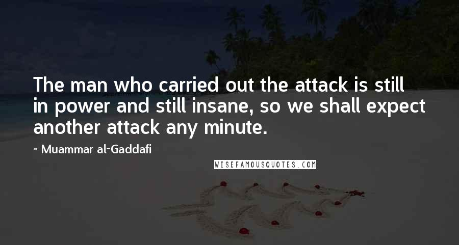 Muammar Al-Gaddafi quotes: The man who carried out the attack is still in power and still insane, so we shall expect another attack any minute.
