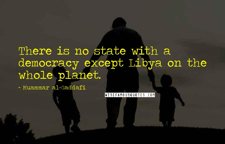 Muammar Al-Gaddafi quotes: There is no state with a democracy except Libya on the whole planet.