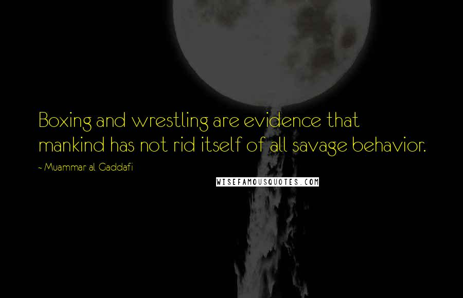 Muammar Al-Gaddafi quotes: Boxing and wrestling are evidence that mankind has not rid itself of all savage behavior.