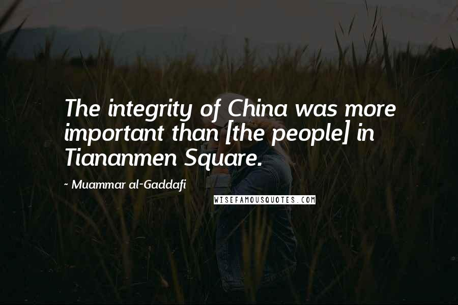 Muammar Al-Gaddafi quotes: The integrity of China was more important than [the people] in Tiananmen Square.