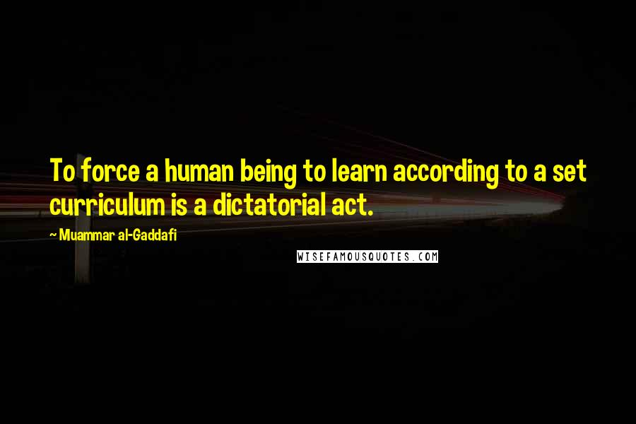Muammar Al-Gaddafi quotes: To force a human being to learn according to a set curriculum is a dictatorial act.