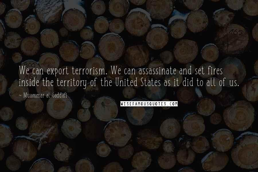 Muammar Al-Gaddafi quotes: We can export terrorism. We can assassinate and set fires inside the territory of the United States as it did to all of us.
