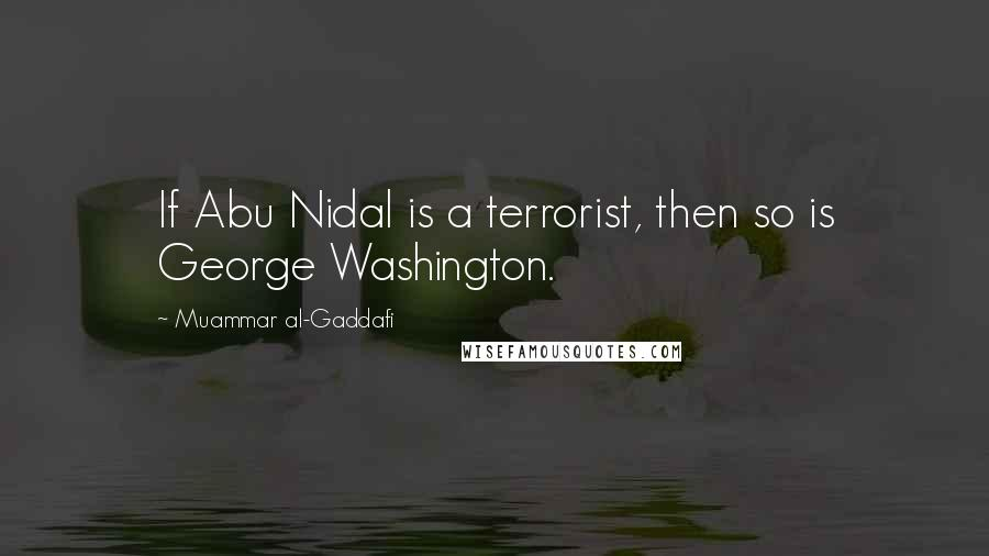 Muammar Al-Gaddafi quotes: If Abu Nidal is a terrorist, then so is George Washington.