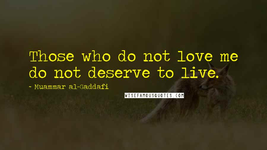 Muammar Al-Gaddafi quotes: Those who do not love me do not deserve to live.