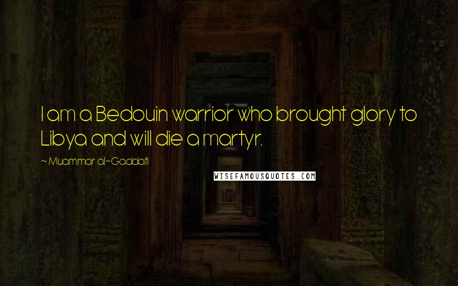Muammar Al-Gaddafi quotes: I am a Bedouin warrior who brought glory to Libya and will die a martyr.