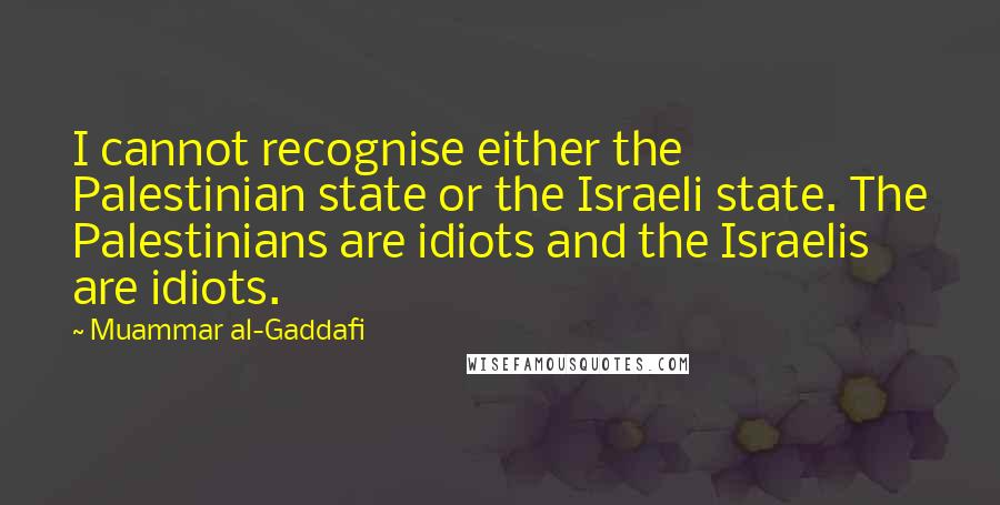 Muammar Al-Gaddafi quotes: I cannot recognise either the Palestinian state or the Israeli state. The Palestinians are idiots and the Israelis are idiots.