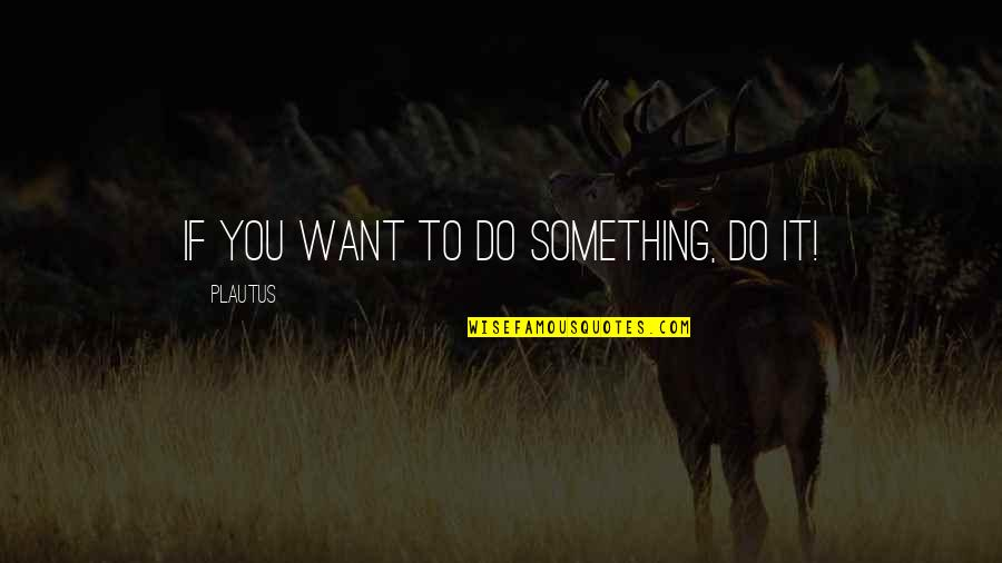 Mucha Lucha Flea Quotes By Plautus: If you want to do something, do it!