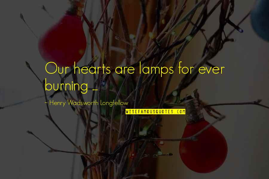 Muckraker Jacob Riis Quotes By Henry Wadsworth Longfellow: Our hearts are lamps for ever burning ...