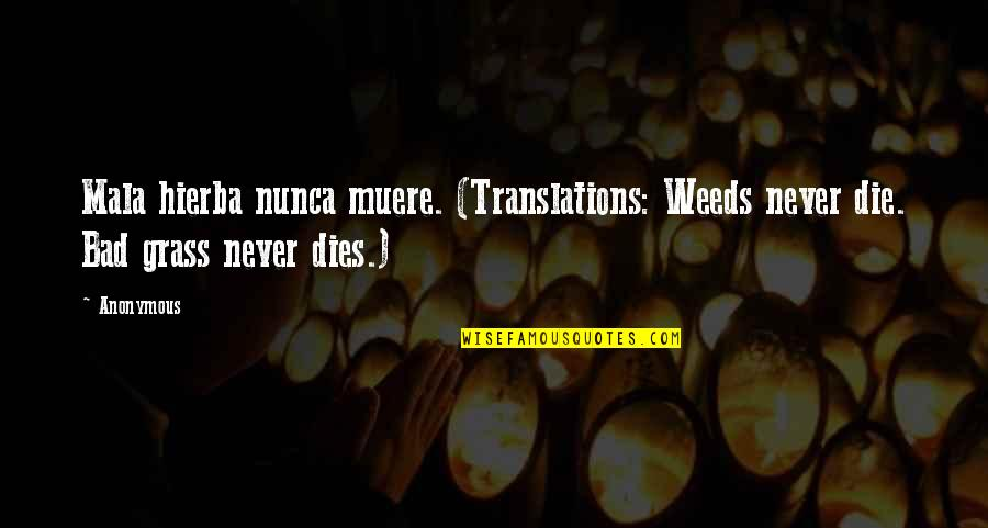 Muere Quotes By Anonymous: Mala hierba nunca muere. (Translations: Weeds never die.