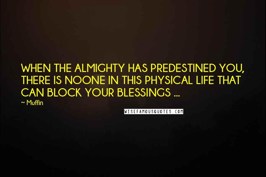 Muffin quotes: WHEN THE ALMIGHTY HAS PREDESTINED YOU, THERE IS NOONE IN THIS PHYSICAL LIFE THAT CAN BLOCK YOUR BLESSINGS ...
