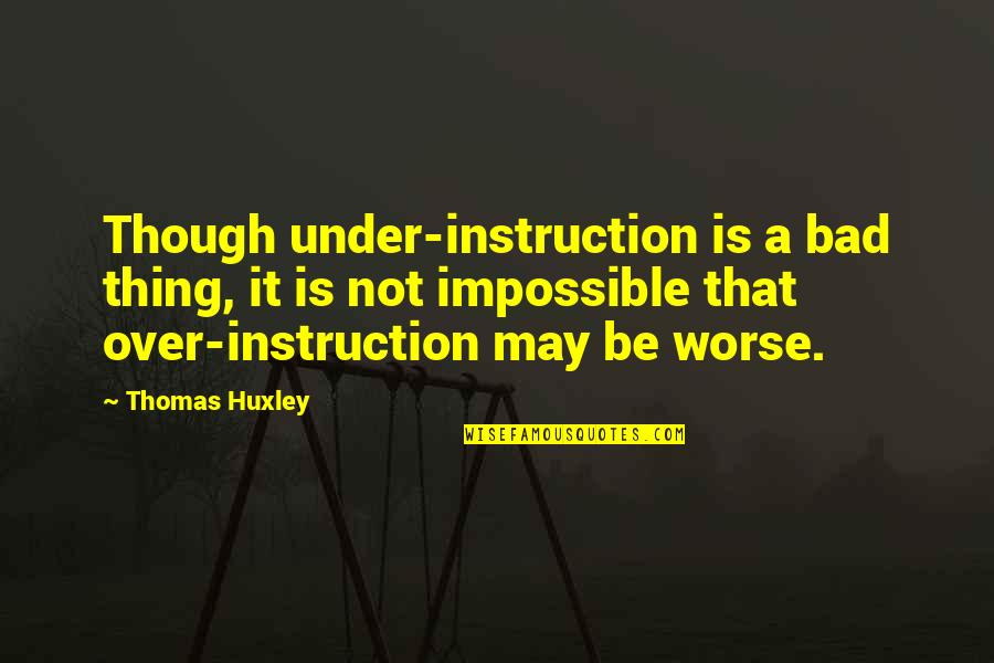 Muffy Crosswire Quotes By Thomas Huxley: Though under-instruction is a bad thing, it is