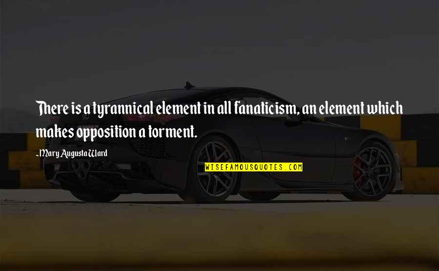 Mugglenet Best Quotes By Mary Augusta Ward: There is a tyrannical element in all fanaticism,