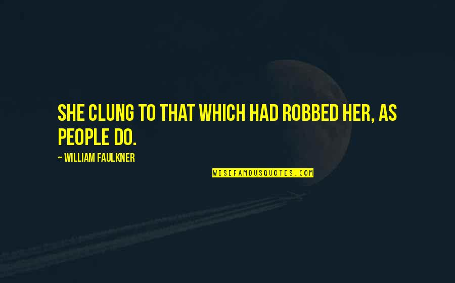 Mugglenet Best Quotes By William Faulkner: She clung to that which had robbed her,