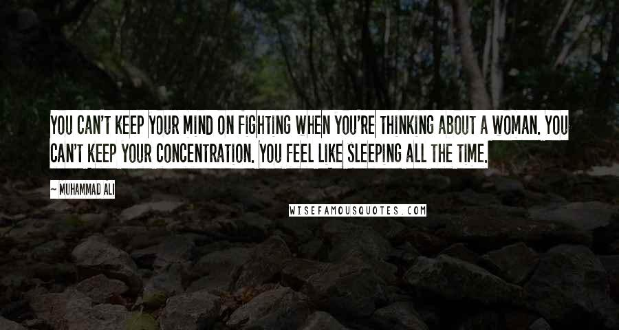 Muhammad Ali quotes: You can't keep your mind on fighting when you're thinking about a woman. You can't keep your concentration. You feel like sleeping all the time.
