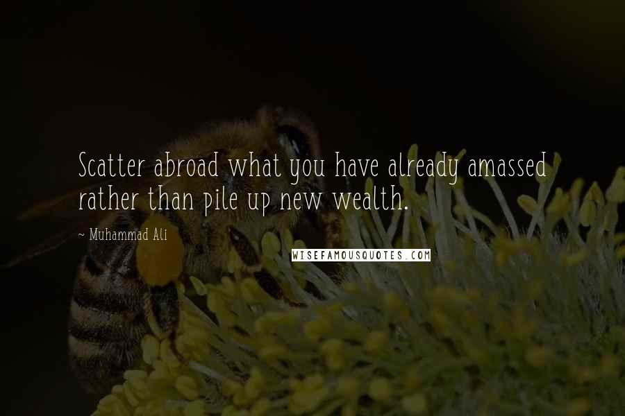 Muhammad Ali quotes: Scatter abroad what you have already amassed rather than pile up new wealth.