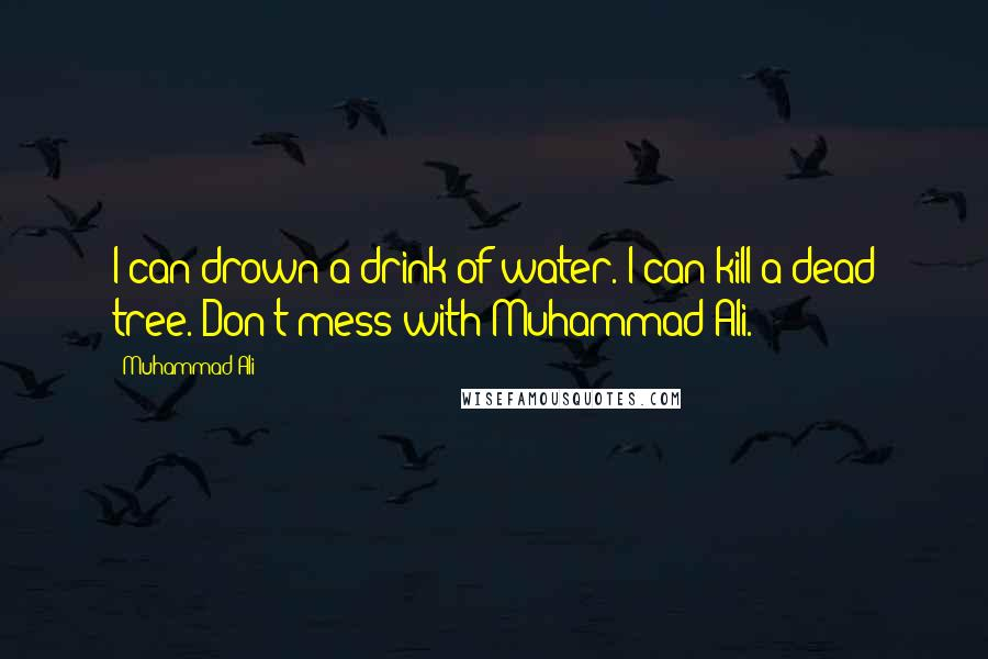 Muhammad Ali quotes: I can drown a drink of water. I can kill a dead tree. Don't mess with Muhammad Ali.