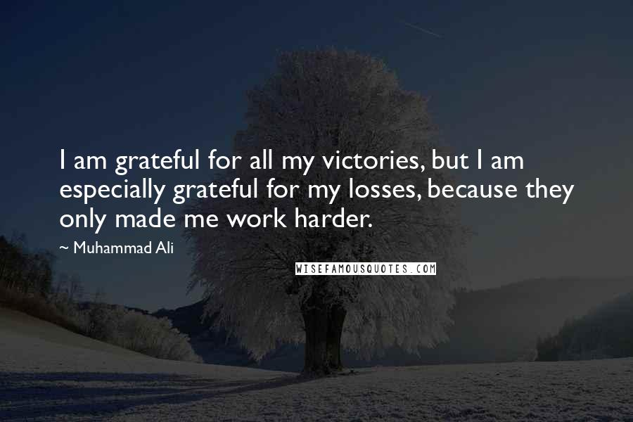Muhammad Ali quotes: I am grateful for all my victories, but I am especially grateful for my losses, because they only made me work harder.
