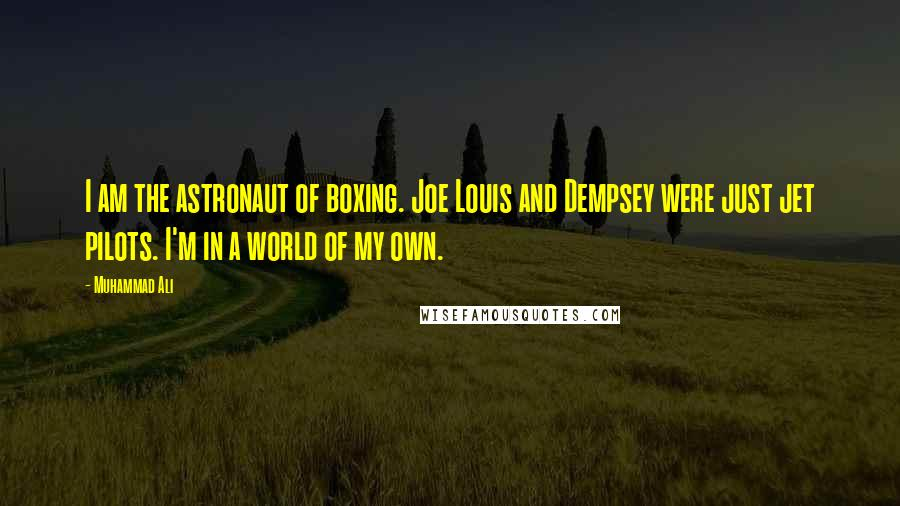 Muhammad Ali quotes: I am the astronaut of boxing. Joe Louis and Dempsey were just jet pilots. I'm in a world of my own.