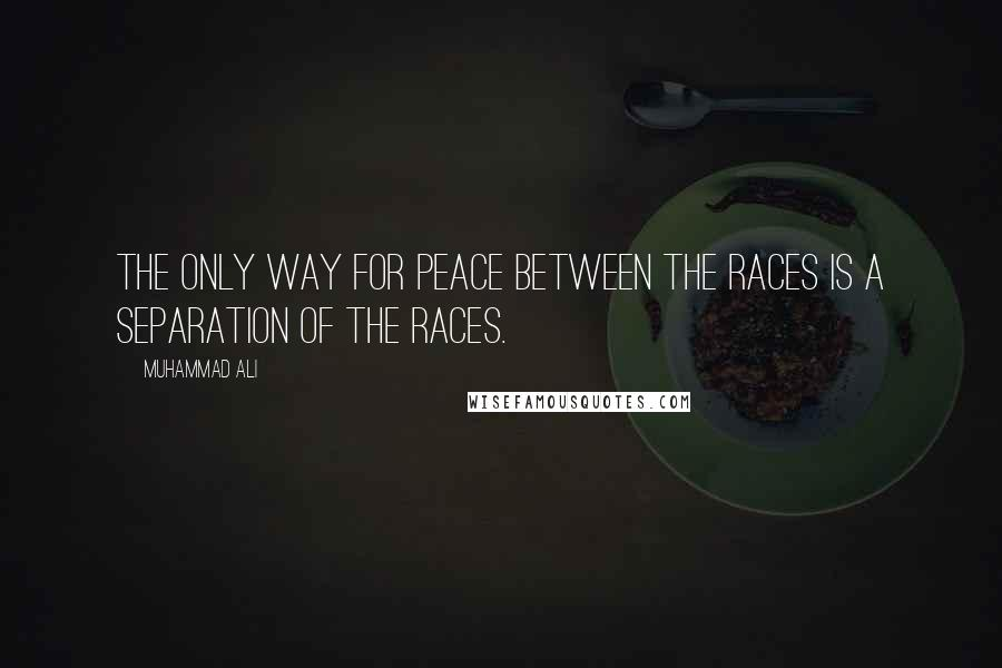 Muhammad Ali quotes: The only way for peace between the races is a separation of the races.
