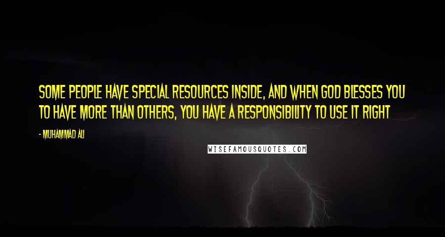 Muhammad Ali quotes: Some people have special resources inside, and when God blesses you to have more than others, you have a responsibility to use it right