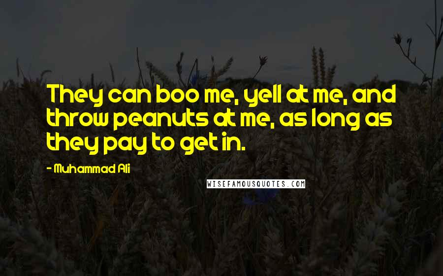 Muhammad Ali quotes: They can boo me, yell at me, and throw peanuts at me, as long as they pay to get in.