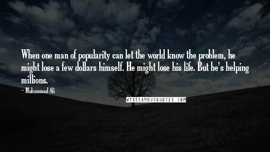 Muhammad Ali quotes: When one man of popularity can let the world know the problem, he might lose a few dollars himself. He might lose his life. But he's helping millions.
