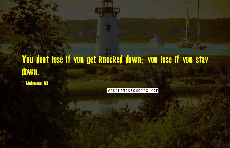 Muhammad Ali quotes: You dont lose if you get knocked down; you lose if you stay down.